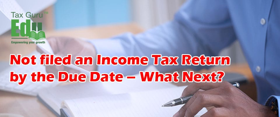 Not filed an Income Tax Return by the Due Date – What Next